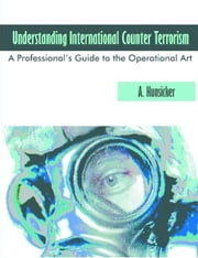 Understanding International Counter Terrorism: A Professional's Guide to the Operational Art ebook by Hunsicker, A.
