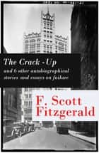 The Crack-Up - and 6 other autobiographical stories and essays on failure: My Lost City + The Crack-Up + Pasting It Together + Handle with Care + Afternoon of an Author + Early Success + My Generation ebook by Fitzgerald, Francis Scott
