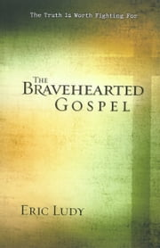 The Bravehearted Gospel - The Truth Is Worth Fighting For ebook by Eric Ludy
