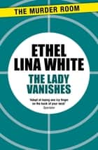 The Lady Vanishes ebook by Ethel Lina White
