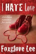 I Hate Love: A Lesbian Romance for Teens ebook by Foxglove Lee