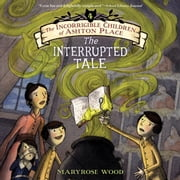 The Incorrigible Children of Ashton Place: Book IV - The Interrupted Tale audiobook by Maryrose Wood