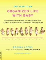 One Year to an Organized Life with Baby - From Pregnancy to Parenthood, the Week-by-Week Guide to Getting Ready for Baby and Keeping Your Fami ebook by Regina Leeds,Meagan Francis