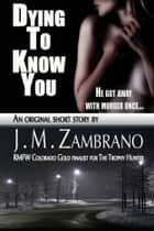 Dying To Know You ebook by J M Zambrano