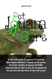 Pet Iguana Care - All The Information On Iguanas To Teach You About Iguana Habitats, Prepping Up The Iguana Terrarium, Feeding An Iguana And Other Essential Tips On How To Care For An Iguana So You Can Give The Best Care To Your Pet Lizard ebook by Jayvee D. Coult