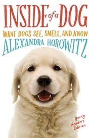 Inside of a Dog -- Young Readers Edition - What Dogs See, Smell, and Know ebook by Alexandra Horowitz,Sean Vidal Edgerton