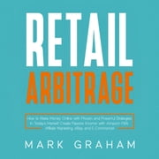 Retail Arbitrage - How to Make Money Online with Proven and Powerful Strategies in Today's Market! Create Passive Income with Amazon FBA, Affiliate Marketing, eBay and E-Commerce! audiobook by Mark Graham