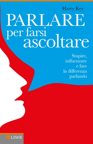 Parlare per farsi ascoltare - Stupire, influenzare e fare la differenza parlando ebook by Harry Key