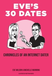 Eve's 30 Dates - Chronicles of an Internet Dater ebook by Eve Wilson,Michelle Manning,Matthew Rogers