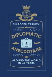Diplomatic Anecdotage: Around the World in 40 Years ebook by Sir Roger Carrick