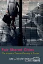 Fair Shared Cities - The Impact of Gender Planning in Europe ebook by Marion Roberts, Inés Sánchez de Madariaga