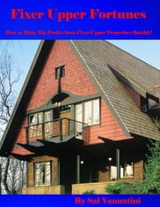Fixer Upper Fortunes - How to Make Big Profits from Fixer-Upper Properties Quickly! ebook by Sal Vannutini