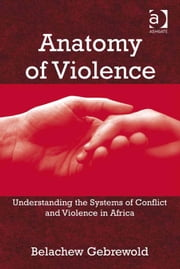 Anatomy of Violence - Understanding the Systems of Conflict and Violence in Africa ebook by Professor Belachew Gebrewold