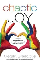Chaotic Joy - Finding Abundance in the Messiness of Motherhood ebook by Megan Breedlove