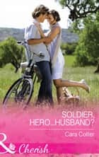 Soldier, Hero...Husband? (Mills & Boon Cherish) (The Vineyards of Calanetti, Book 4) ebook by Cara Colter