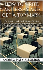 How to write any essay and get a top mark! - Or How to Hack the Religious Studies, Ethics or Philosophy A-level (& Politics and Other Essay) Exams…and get an A*! ebook by Andrew P M Yiallouros
