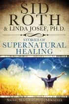 Stories of Supernatural Healing ebook by Sid Roth,Linda Josef