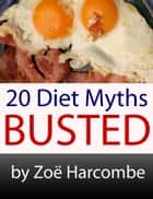 20 Diet Myths: Busted. A Manifesto to change how you think about dieting. ebook by Zoe Harcombe
