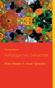 Astrologie neu betrachtet - Altes Wissen in neuer Sprache ebook by Thomas Reber