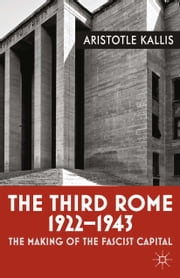 The Third Rome, 1922-43 - The Making of the Fascist Capital ebook by Aristotle Kallis