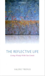 The Reflective Life - Living Wisely With Our Limits ebook by Valerie Tiberius