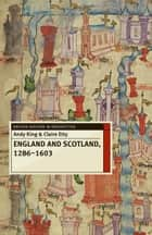 England and Scotland, 1286-1603 ebook by Andy King, Claire Etty