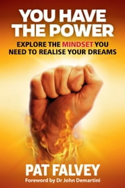 You Have the Power - Explore the Mindset You Need to Realise Your Dreams ebook by Pat Falvey, John Demartini