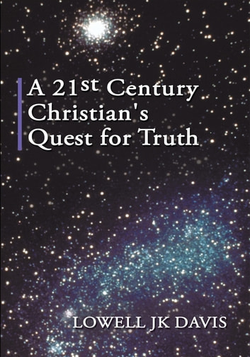 A 21st Century Christian's Quest for Truth ebook by Lowell JK Davis