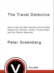 The Travel Detective - How to Get the Best Service and the Best Deals from Airlines, Hotels, Cruise Ships, and Car Rental Agencies ebook by Peter Greenberg