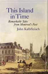 This Island in Time: Remarkable Tales from Montreal's Past - Remarkable Tales from Montreal's Past ebook by John Kalbfleisch