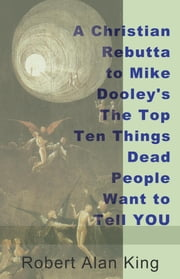 A Christian Rebuttal to Mike Dooley's The Top Ten Things Dead People Want to Tell YOU ebook by Robert Alan King