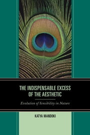 The Indispensable Excess of the Aesthetic - Evolution of Sensibility in Nature ebook by Katya Mandoki