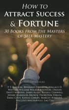 How to Attract Success & Fortune: 30 Books from the Masters of Self-mastery - The Collected Wisdom from the Greatest Books on Becoming Wealthy & Successful ebook by P. T. Barnum, Benjamin Franklin, Wallace D. Wattles,...