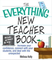 The Everything New Teacher Book: Increase Your Confidence, Connect With Your Students, and Deal With the Unexpected ebook by Melissa Kelly