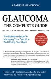 Glaucoma The Complete Guide: The Definitive Guide To Managing Your Condition And Saving Your Sight ebook by Tina Wong