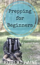 Prepping for Beginners: A Collection of 4 Survival Books ebook by Robert Paine