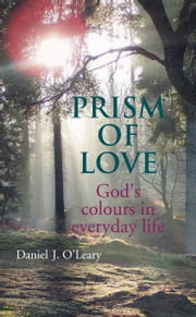 Prism of Love: God's Colours in Everyday Life ebook by Daniel J O'Leary
