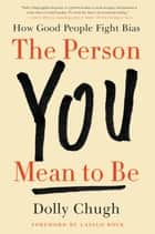 The Person You Mean to Be - How Good People Fight Bias ebook by Dolly Chugh, Laszlo Bock