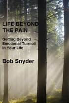 Life Beyond the Pain: Getting Beyond Emotional Turmoil In Your Life ebook by Bob Snyder