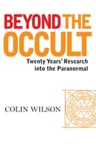 Beyond The Occult: Twenty Years' Research into the Paranormal ebook by Colin Wilson