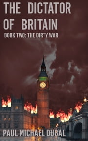 The Dictator of Britain - Book Two: The Dirty War ebook by Paul Michael Dubal