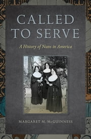 Called to Serve - A History of Nuns in America ebook by Margaret  M. McGuinness