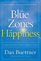 The Blue Zones of Happiness - Lessons From the World's Happiest People ebook by Dan Buettner, Ed Diener