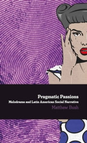 Pragmatic Passions: Melodrama and Latin American Social Narrative ebook by Matthew Bush