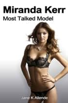 Miranda Kerr: Most Talked Model ebook by Jane K Allende