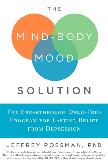 The Mind-Body Mood Solution - The Breakthrough Drug-Free Program for Lasting Relief from Depression ebook by Jeffrey Rossman