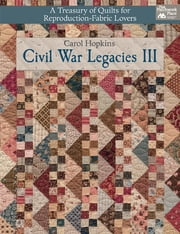 Civil War Legacies III - A Treasury of Quilts for Reproduction-Fabric Lovers ebook by Carol Hopkins