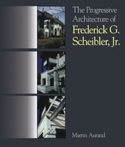 The Progressive Architecture Of Frederick G. Scheibler, Jr ebook by Martin Aurand