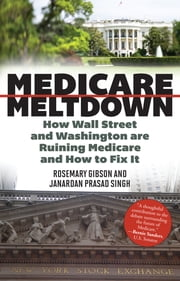 Medicare Meltdown - How Wall Street and Washington are Ruining Medicare and How to Fix It ebook by Rosemary Gibson,Janardan Prasad Singh