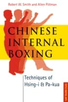 Chinese Internal Boxing - Techniques of Hsing-I and Pa-Kua ebook by Robert W. Smith, Allen Pittman